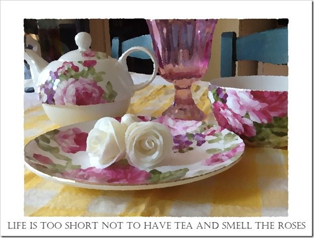 Life is too short not to have tea and smell the roses
